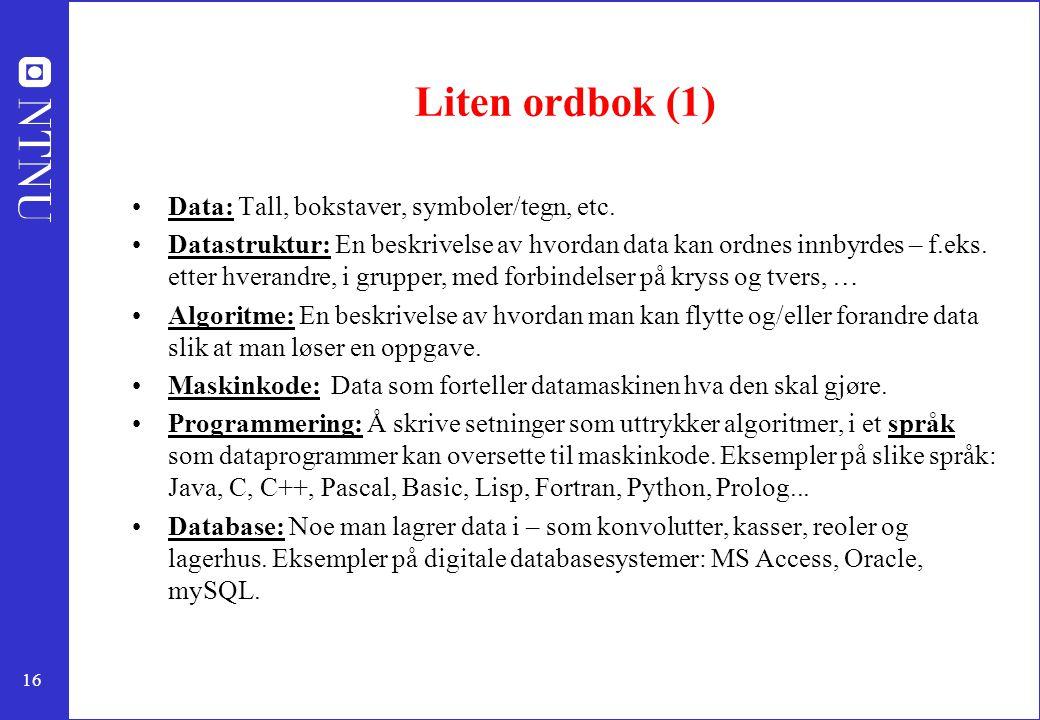 16 Liten ordbok (1) Data: Tall, bokstaver, symboler/tegn, etc. Datastruktur: En beskrivelse av hvordan data kan ordnes innbyrdes – f.eks. etter hveran