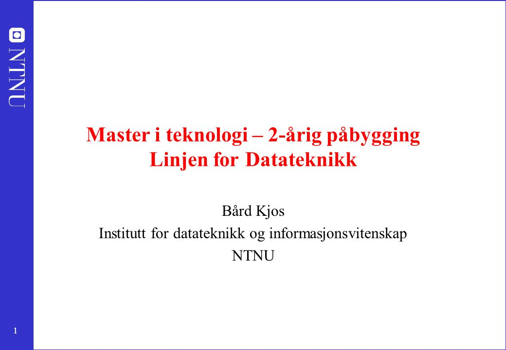 1 Master i teknologi – 2-årig påbygging Linjen for Datateknikk Bård Kjos Institutt for datateknikk og informasjonsvitenskap NTNU