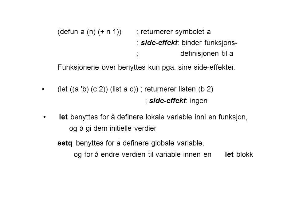 (defun a (n) (+ n 1)); returnerer symbolet a ; side-effekt: binder funksjons- ; definisjonen til a Funksjonene over benyttes kun pga.