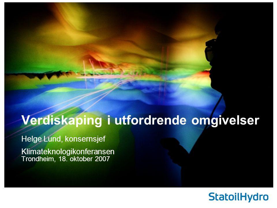 Helge Lund, konsernsjef Klimateknologikonferansen Trondheim, 18. oktober 2007 Verdiskaping i utfordrende omgivelser