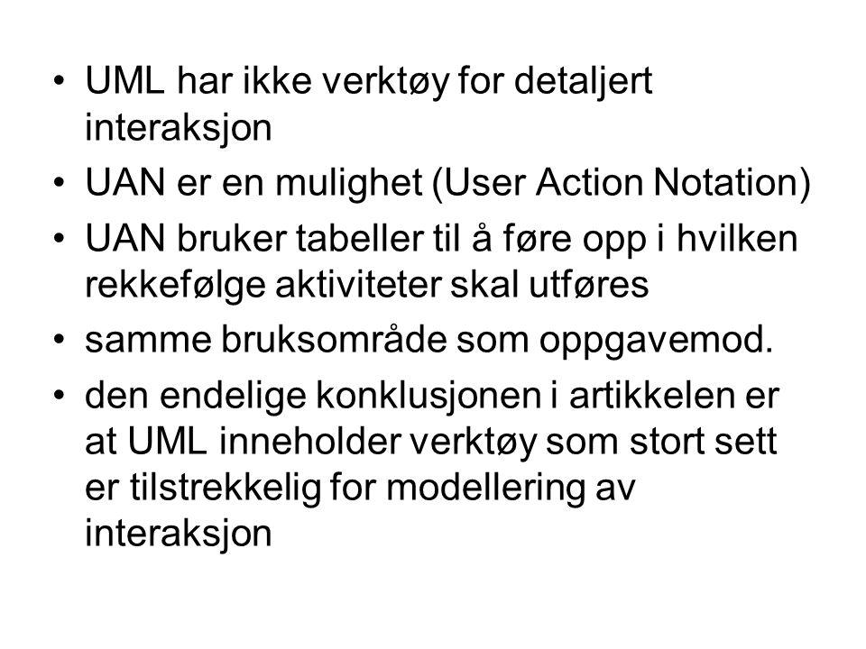 UML har ikke verktøy for detaljert interaksjon UAN er en mulighet (User Action Notation) UAN bruker tabeller til å føre opp i hvilken rekkefølge aktiviteter skal utføres samme bruksområde som oppgavemod.