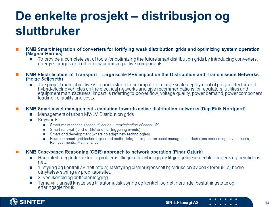 SINTEF Energi AS 14 De enkelte prosjekt – distribusjon og sluttbruker KMB Smart integration of converters for fortifying weak distribution grids and optimizing system operation (Magnar Hernes) To provide a complete set of tools for optimizing the future smart distribution grids by introducing converters, energy storages and other new promising active components KMB Electrification of Transport – Large scale PEV impact on the Distribution and Transmission Networks (Helge Seljeseth) The project main objective is to understand future impact of a large scale deployment of plug-in electric and hybrid-electric vehicles on the electrical networks and give recommendations for regulators, utilities and equipment manufacturers.