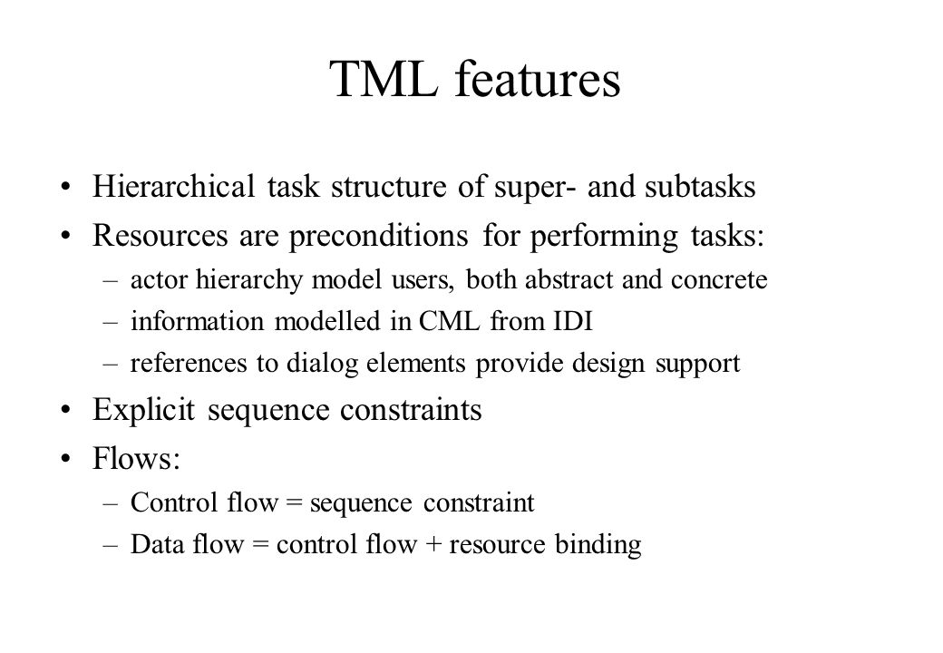 TML features Hierarchical task structure of super- and subtasks Resources are preconditions for performing tasks: –actor hierarchy model users, both a
