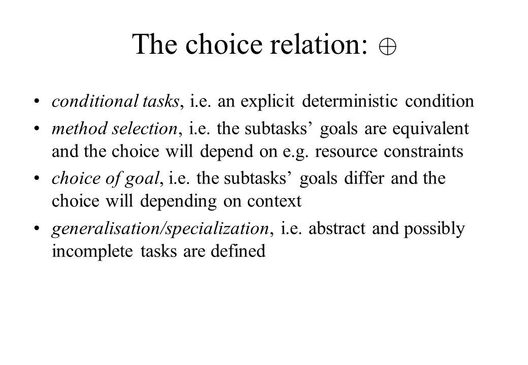 The choice relation: conditional tasks, i.e. an explicit deterministic condition method selection, i.e. the subtasks' goals are equivalent and the cho