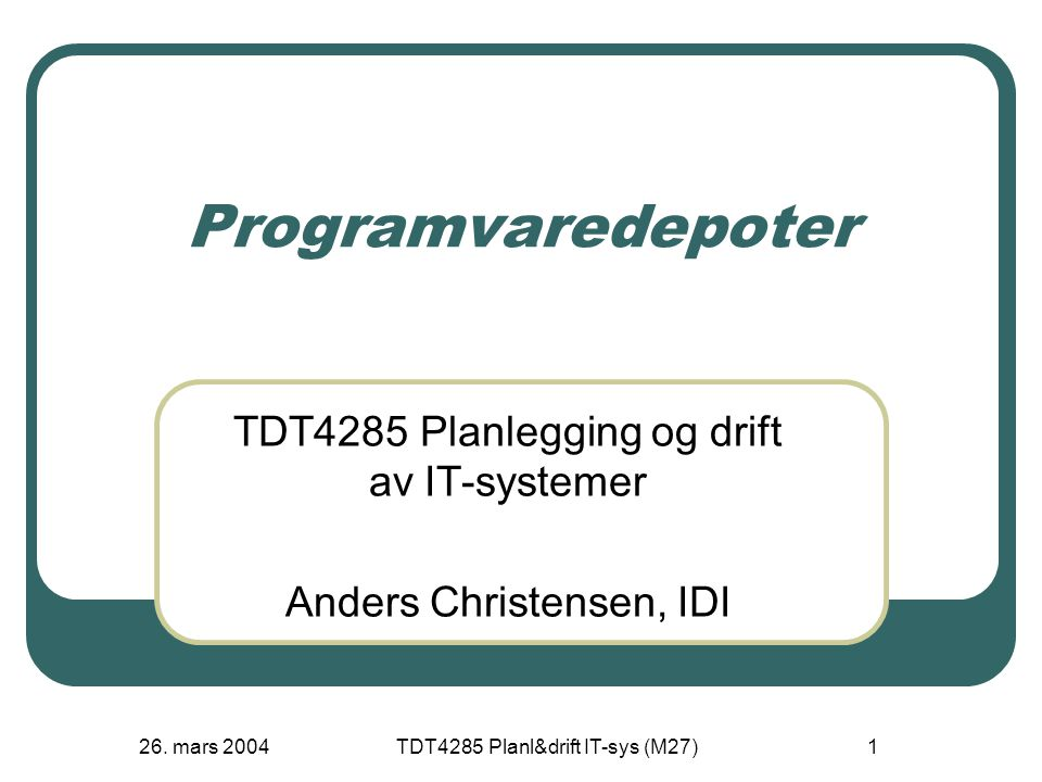 26. mars 2004TDT4285 Planl&drift IT-sys (M27)1 Programvaredepoter TDT4285 Planlegging og drift av IT-systemer Anders Christensen, IDI