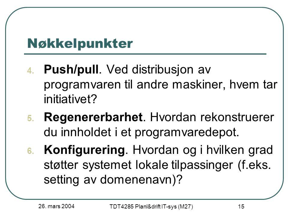 26. mars 2004 TDT4285 Planl&drift IT-sys (M27) 15 Nøkkelpunkter 4. Push/pull. Ved distribusjon av programvaren til andre maskiner, hvem tar initiative