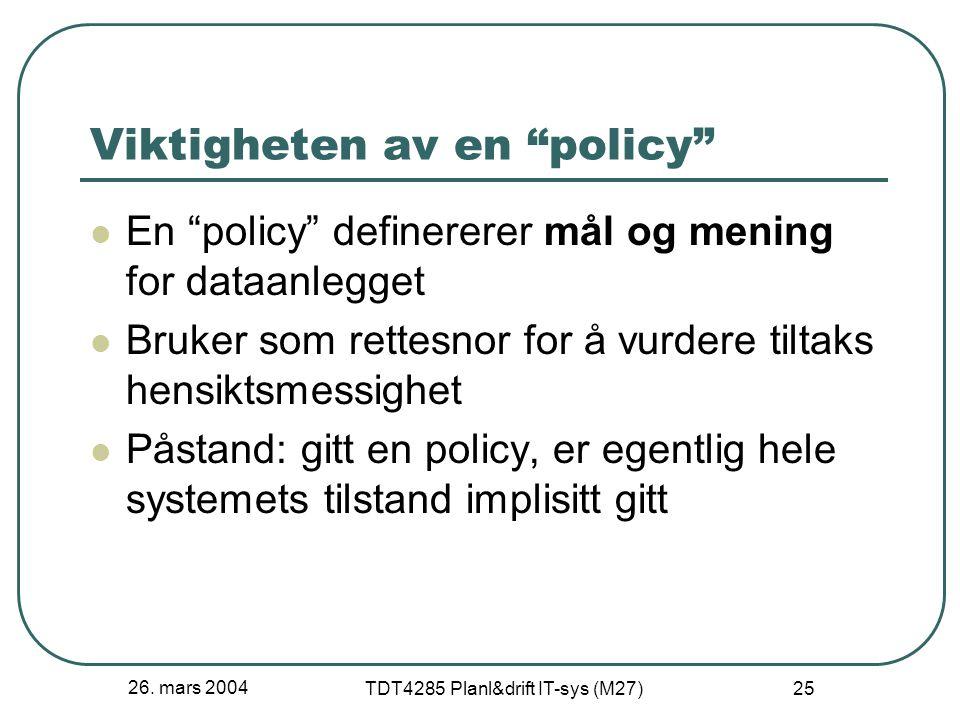 """26. mars 2004 TDT4285 Planl&drift IT-sys (M27) 25 Viktigheten av en """"policy"""" En """"policy"""" definererer mål og mening for dataanlegget Bruker som rettesn"""