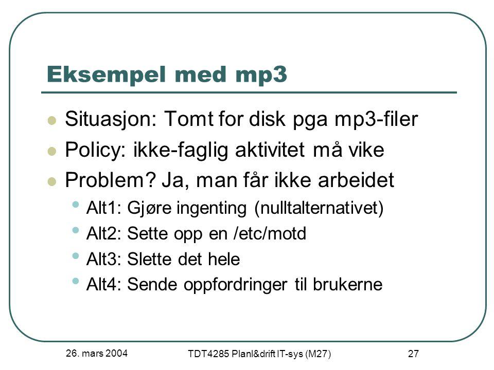 26. mars 2004 TDT4285 Planl&drift IT-sys (M27) 27 Eksempel med mp3 Situasjon: Tomt for disk pga mp3-filer Policy: ikke-faglig aktivitet må vike Proble