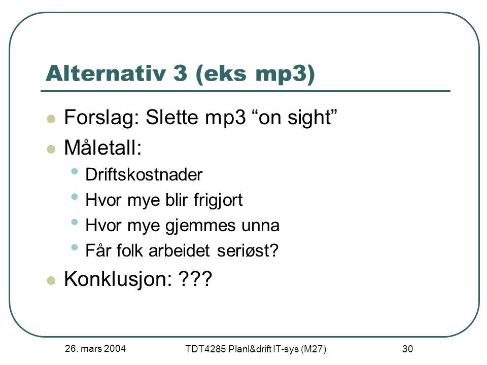 """26. mars 2004 TDT4285 Planl&drift IT-sys (M27) 30 Alternativ 3 (eks mp3) Forslag: Slette mp3 """"on sight"""" Måletall: Driftskostnader Hvor mye blir frigjo"""