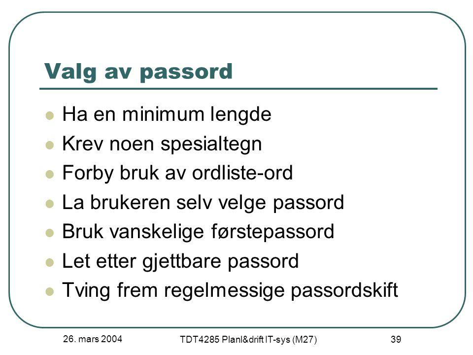 26. mars 2004 TDT4285 Planl&drift IT-sys (M27) 39 Valg av passord Ha en minimum lengde Krev noen spesialtegn Forby bruk av ordliste-ord La brukeren se