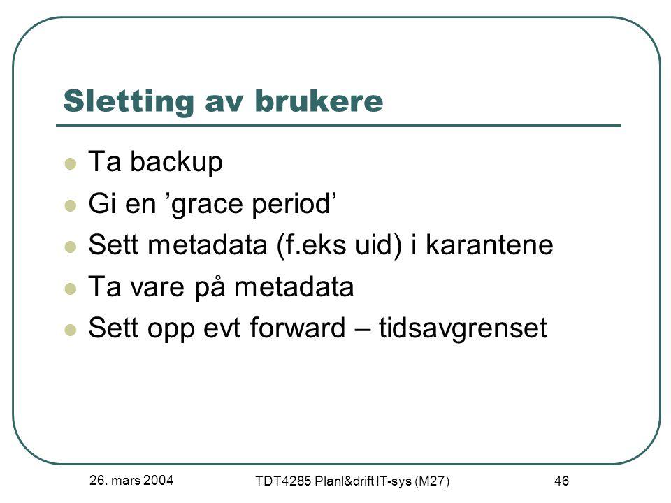 26. mars 2004 TDT4285 Planl&drift IT-sys (M27) 46 Sletting av brukere Ta backup Gi en 'grace period' Sett metadata (f.eks uid) i karantene Ta vare på