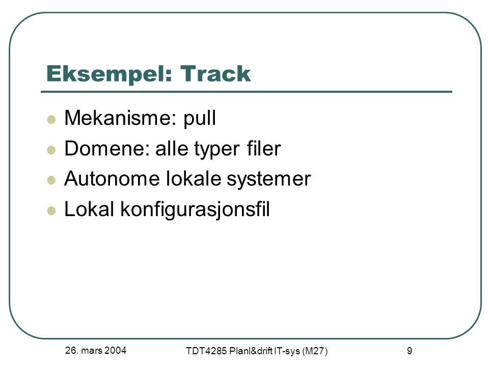 26. mars 2004 TDT4285 Planl&drift IT-sys (M27) 9 Eksempel: Track Mekanisme: pull Domene: alle typer filer Autonome lokale systemer Lokal konfigurasjon