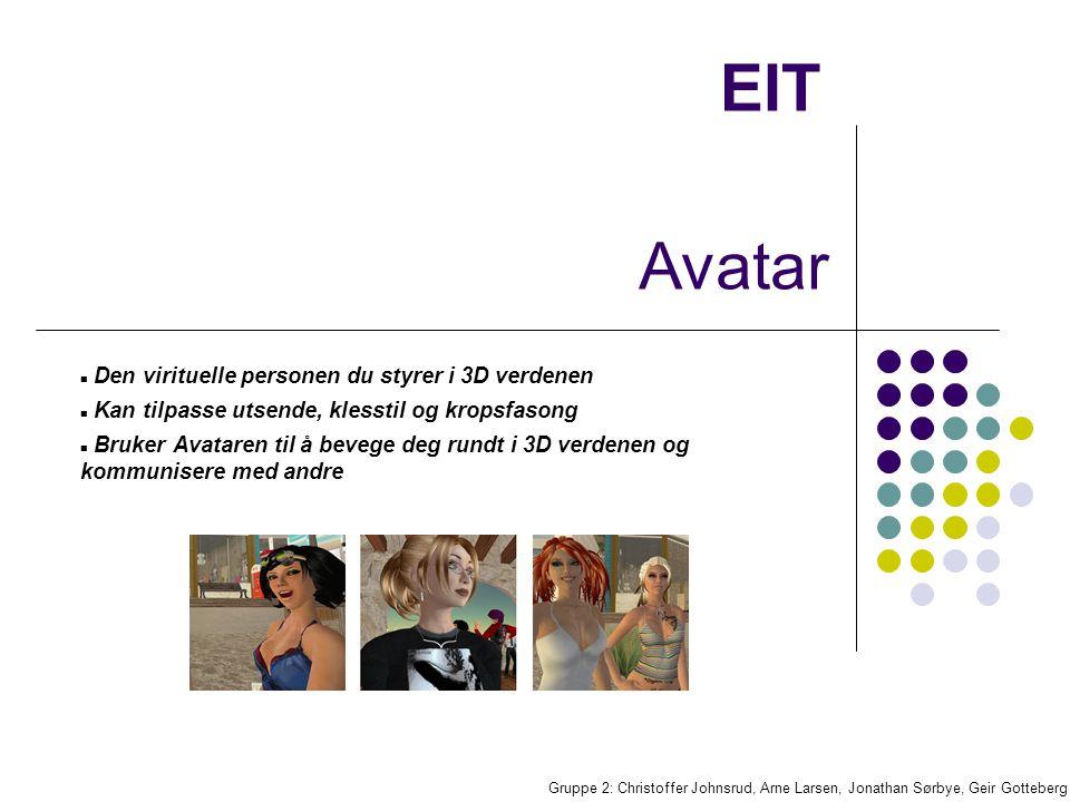 EIT Den virituelle personen du styrer i 3D verdenen Kan tilpasse utsende, klesstil og kropsfasong Bruker Avataren til å bevege deg rundt i 3D verdenen og kommunisere med andre Gruppe 2: Christoffer Johnsrud, Arne Larsen, Jonathan Sørbye, Geir Gotteberg Avatar