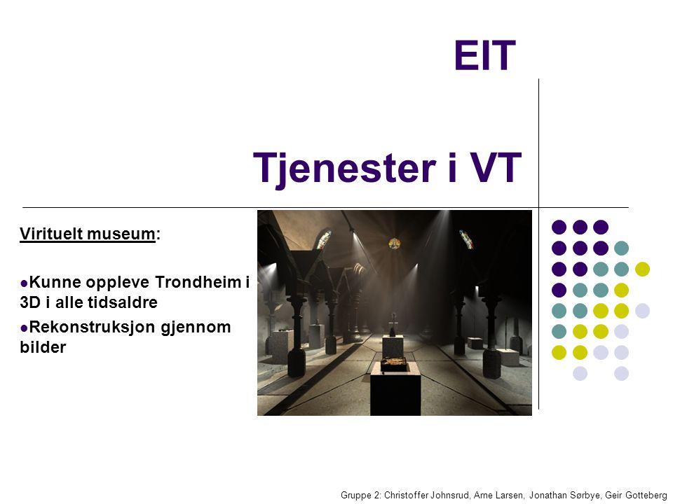 EIT Virituelt museum: Kunne oppleve Trondheim i 3D i alle tidsaldre Rekonstruksjon gjennom bilder Gruppe 2: Christoffer Johnsrud, Arne Larsen, Jonathan Sørbye, Geir Gotteberg Tjenester i VT