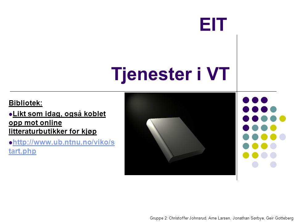 EIT Bibliotek: Likt som idag, også koblet opp mot online litteraturbutikker for kjøp http://www.ub.ntnu.no/viko/s tart.php http://www.ub.ntnu.no/viko/s tart.php Gruppe 2: Christoffer Johnsrud, Arne Larsen, Jonathan Sørbye, Geir Gotteberg Tjenester i VT