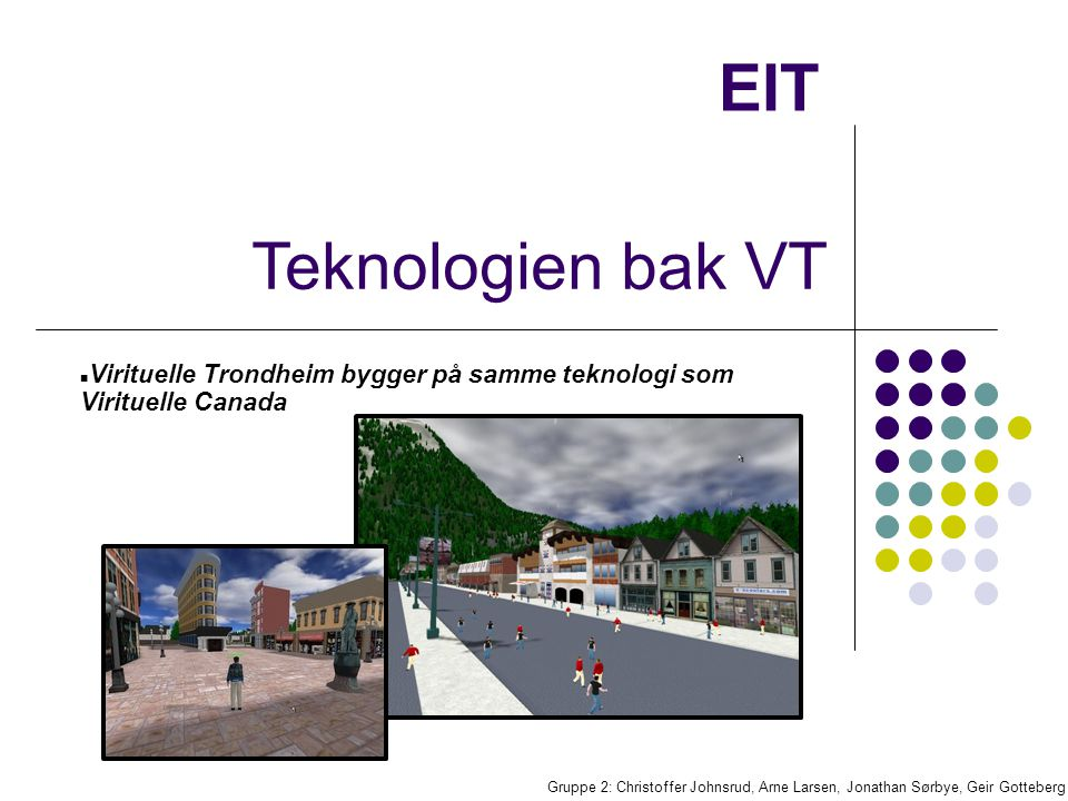 EIT Baseres på bruk av C++ og Open Source Kobler seg til VT gjennom lokal klient på egen maskin Plattformen med 3D grensesnitt kjører på en sentral sever Hver bruker har egen brukerkonto og skaper en Avatar Et utviklingsverktøy er knyttet opp mot 3D platformen slik at brukerne kan skape gjenstander/bygninger Gruppe 2: Christoffer Johnsrud, Arne Larsen, Jonathan Sørbye, Geir Gotteberg Grunnspesifikasjoner