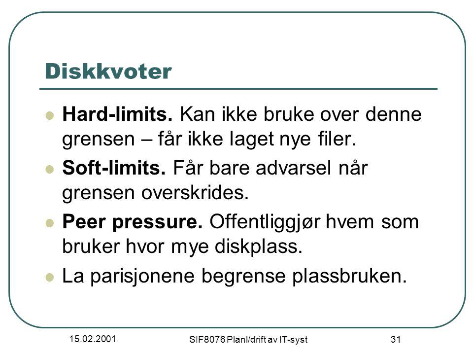 15.02.2001 SIF8076 Planl/drift av IT-syst 31 Diskkvoter Hard-limits. Kan ikke bruke over denne grensen – får ikke laget nye filer. Soft-limits. Får ba