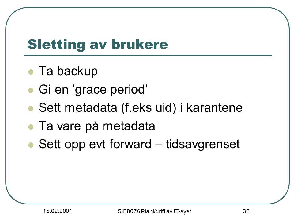 15.02.2001 SIF8076 Planl/drift av IT-syst 32 Sletting av brukere Ta backup Gi en 'grace period' Sett metadata (f.eks uid) i karantene Ta vare på metadata Sett opp evt forward – tidsavgrenset
