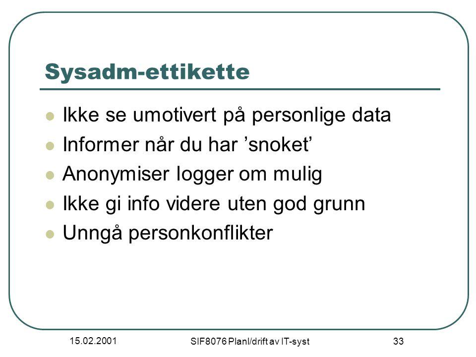 15.02.2001 SIF8076 Planl/drift av IT-syst 33 Sysadm-ettikette Ikke se umotivert på personlige data Informer når du har 'snoket' Anonymiser logger om mulig Ikke gi info videre uten god grunn Unngå personkonflikter