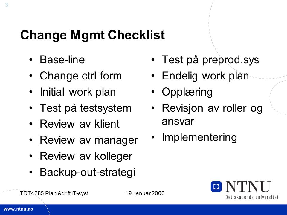 3 19. januar 2006 TDT4285 Planl&drift IT-syst Change Mgmt Checklist Base-line Change ctrl form Initial work plan Test på testsystem Review av klient R