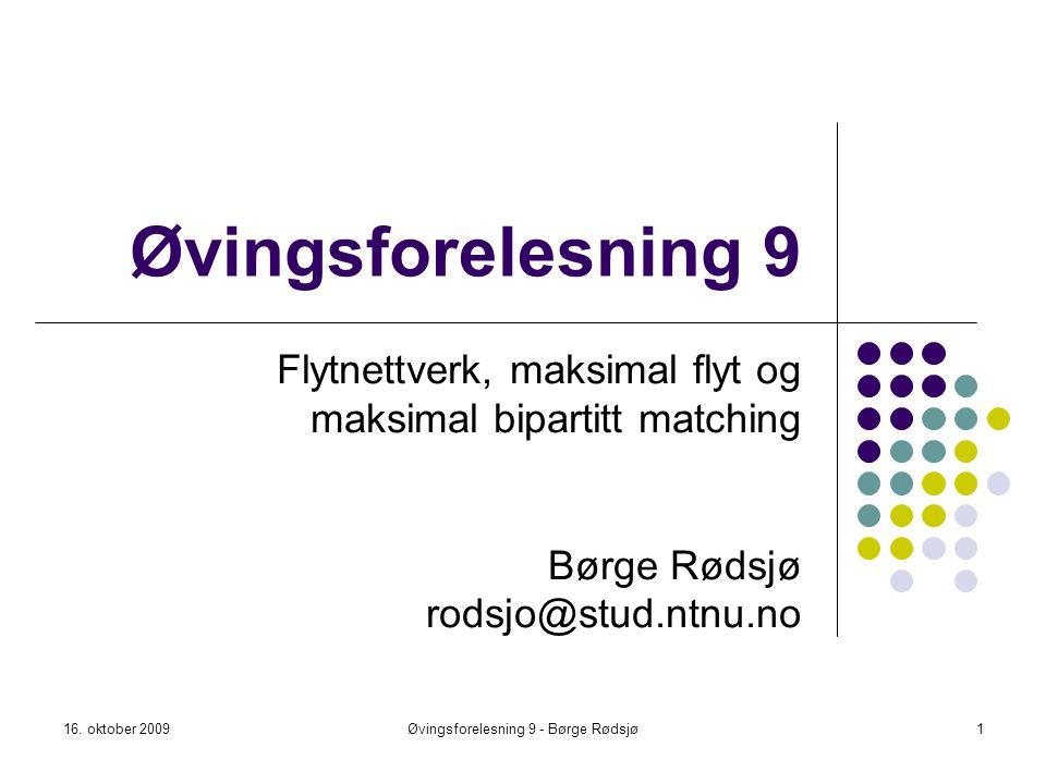 Øvingsforelesning 9 Flytnettverk, maksimal flyt og maksimal bipartitt matching Børge Rødsjø rodsjo@stud.ntnu.no 16. oktober 20091Øvingsforelesning 9 -