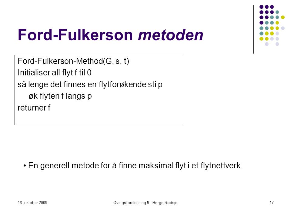 Ford-Fulkerson metoden Ford-Fulkerson-Method(G, s, t) Initialiser all flyt f til 0 så lenge det finnes en flytforøkende sti p øk flyten f langs p retu