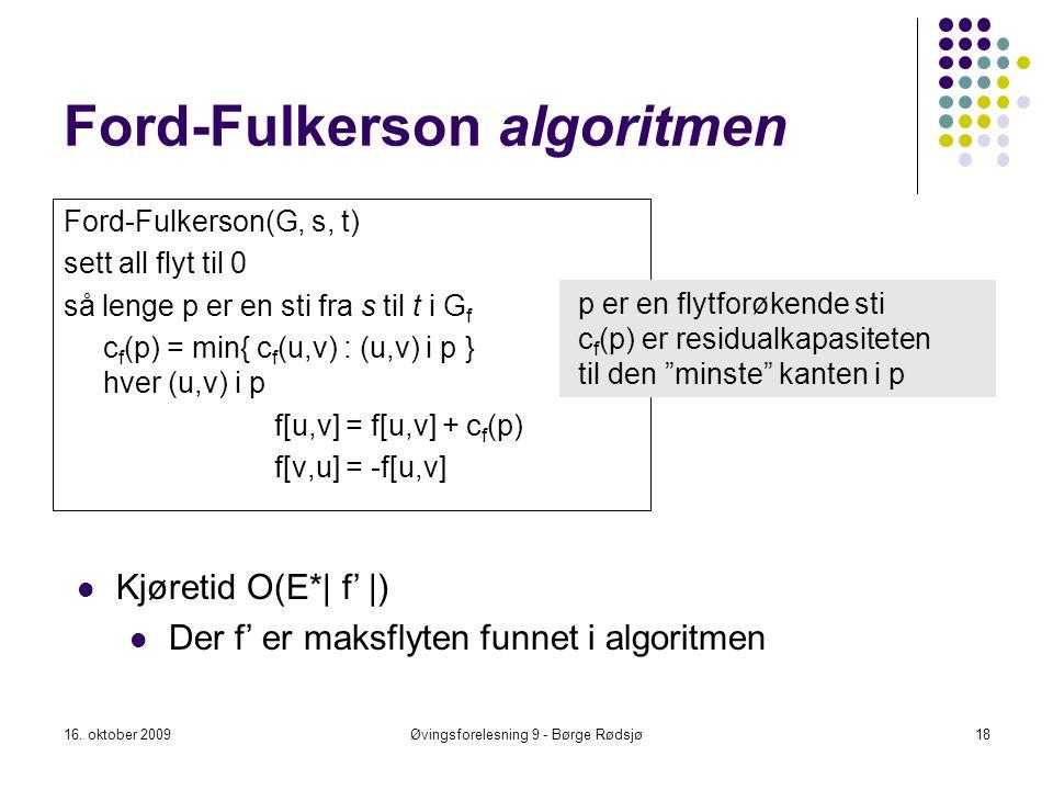 Ford-Fulkerson algoritmen Ford-Fulkerson(G, s, t) sett all flyt til 0 så lenge p er en sti fra s til t i G f c f (p) = min{ c f (u,v) : (u,v) i p }for
