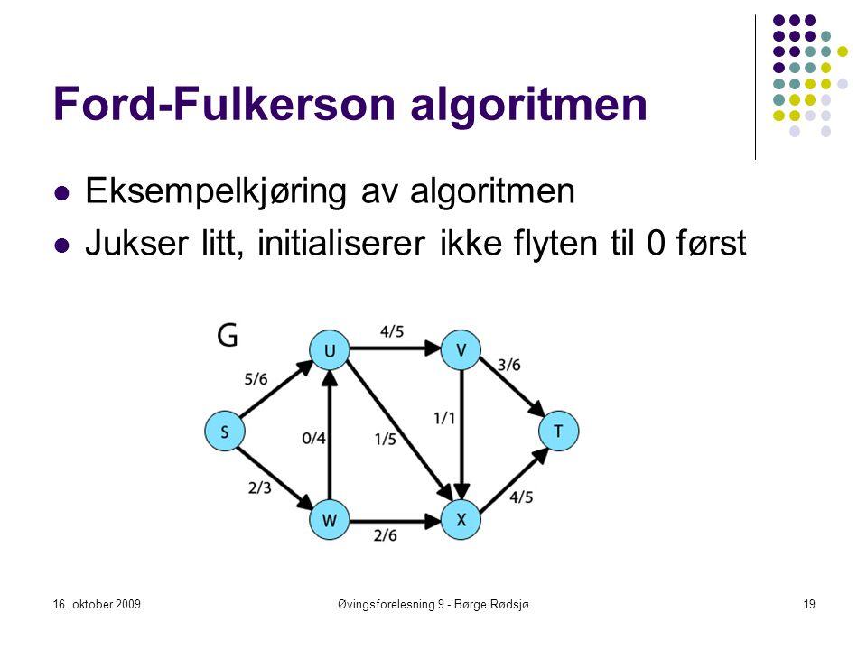 Ford-Fulkerson algoritmen Eksempelkjøring av algoritmen Jukser litt, initialiserer ikke flyten til 0 først 16. oktober 2009Øvingsforelesning 9 - Børge