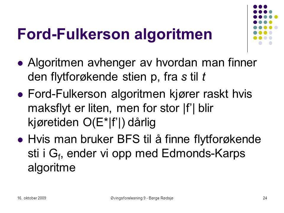 Ford-Fulkerson algoritmen 16. oktober 200924Øvingsforelesning 9 - Børge Rødsjø Algoritmen avhenger av hvordan man finner den flytforøkende stien p, fr