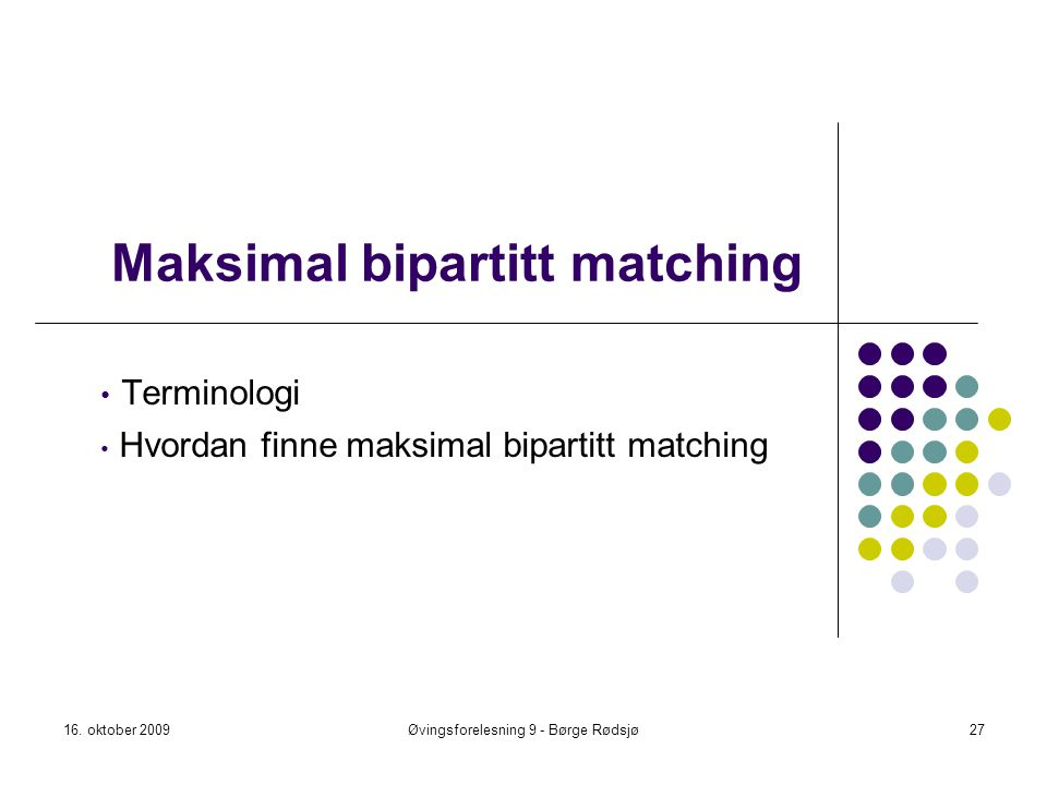 Maksimal bipartitt matching Terminologi Hvordan finne maksimal bipartitt matching 16. oktober 2009Øvingsforelesning 9 - Børge Rødsjø27