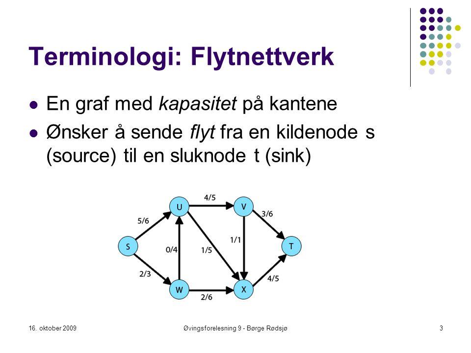 Terminologi: Flytnettverk En graf med kapasitet på kantene Ønsker å sende flyt fra en kildenode s (source) til en sluknode t (sink) 16. oktober 20093Ø