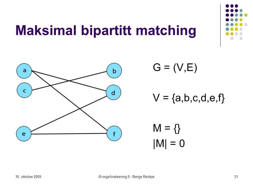 Maksimal bipartitt matching 16. oktober 2009Øvingsforelesning 9 - Børge Rødsjø31 G = (V,E) V = {a,b,c,d,e,f} M = {} |M| = 0