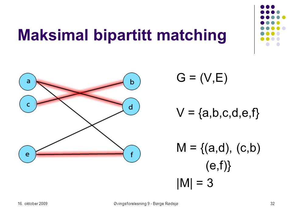 Maksimal bipartitt matching 16. oktober 2009Øvingsforelesning 9 - Børge Rødsjø32 G = (V,E) V = {a,b,c,d,e,f} M = {(a,d), (c,b) (e,f)} |M| = 3