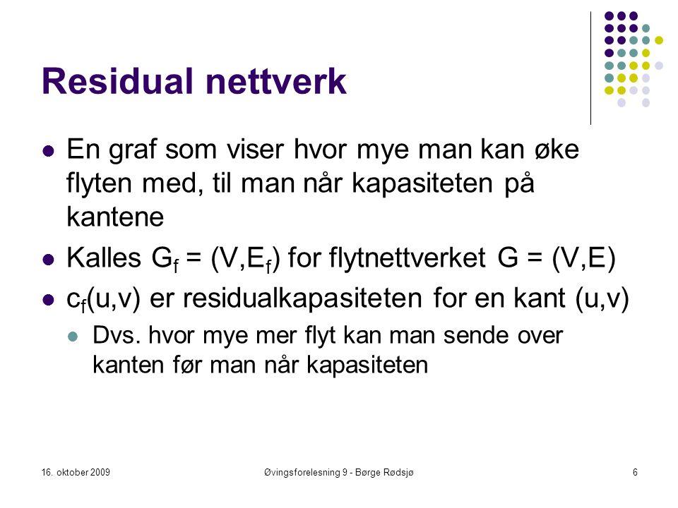 Residual nettverk En graf som viser hvor mye man kan øke flyten med, til man når kapasiteten på kantene Kalles G f = (V,E f ) for flytnettverket G = (