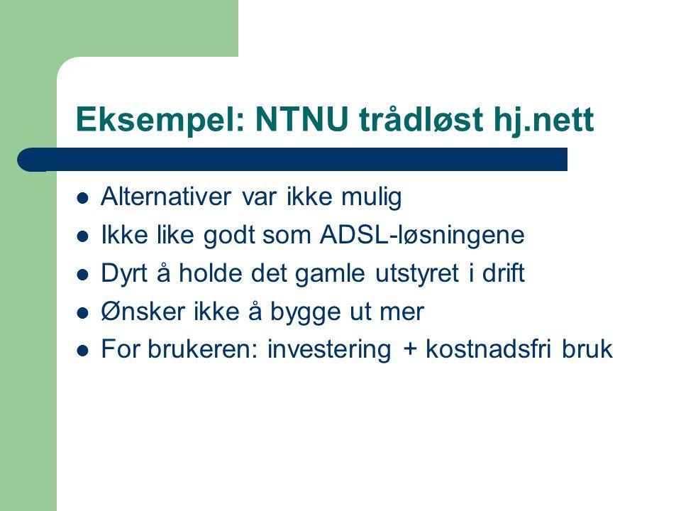 Eksempel: NTNU trådløst hj.nett Alternativer var ikke mulig Ikke like godt som ADSL-løsningene Dyrt å holde det gamle utstyret i drift Ønsker ikke å bygge ut mer For brukeren: investering + kostnadsfri bruk