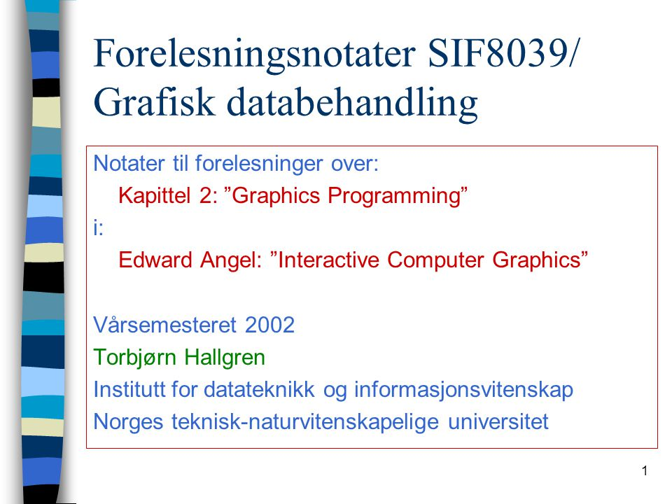 "1 Forelesningsnotater SIF8039/ Grafisk databehandling Notater til forelesninger over: Kapittel 2: ""Graphics Programming"" i: Edward Angel: ""Interactive"