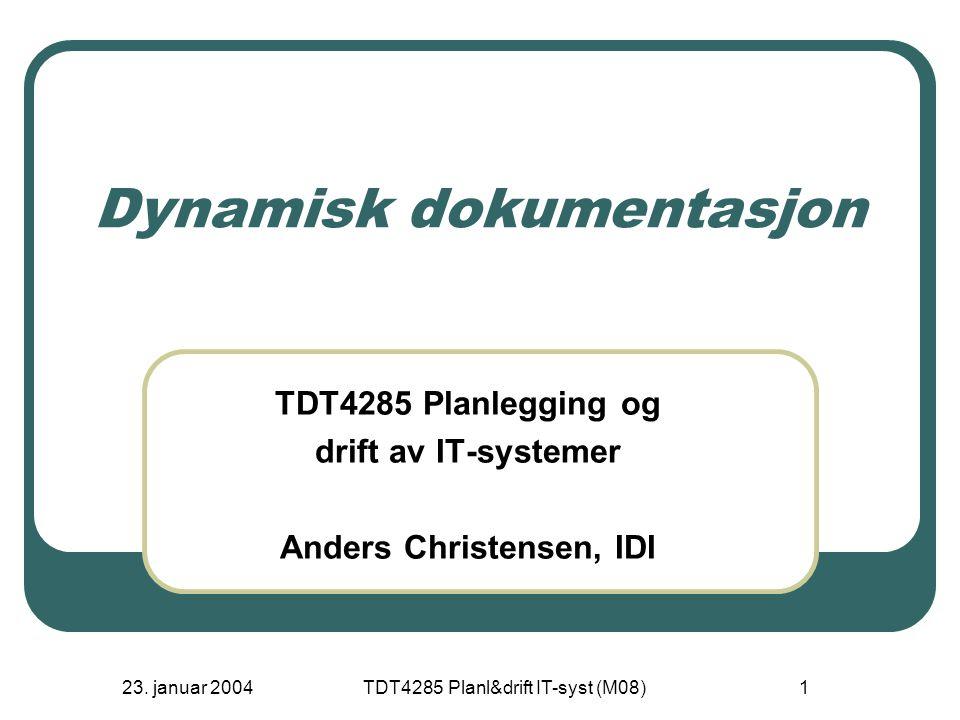 23. januar 2004TDT4285 Planl&drift IT-syst (M08)1 Dynamisk dokumentasjon TDT4285 Planlegging og drift av IT-systemer Anders Christensen, IDI