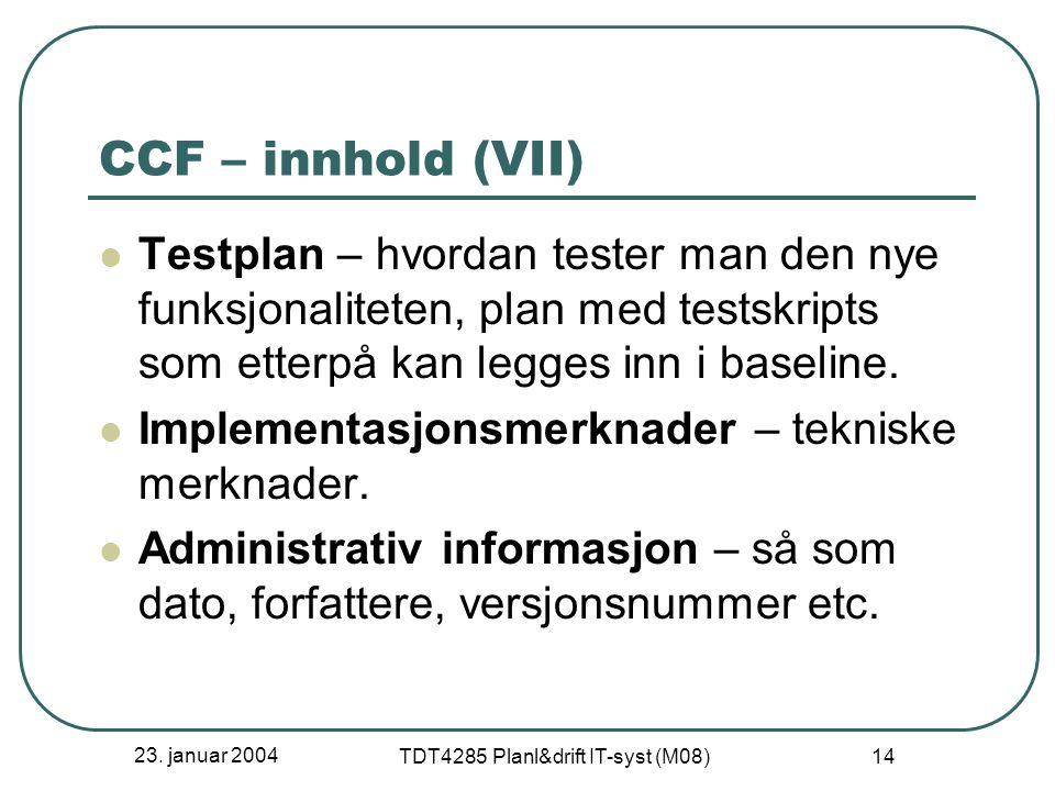 23. januar 2004 TDT4285 Planl&drift IT-syst (M08) 14 CCF – innhold (VII) Testplan – hvordan tester man den nye funksjonaliteten, plan med testskripts