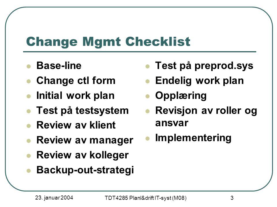 23. januar 2004 TDT4285 Planl&drift IT-syst (M08) 3 Change Mgmt Checklist Base-line Change ctl form Initial work plan Test på testsystem Review av kli