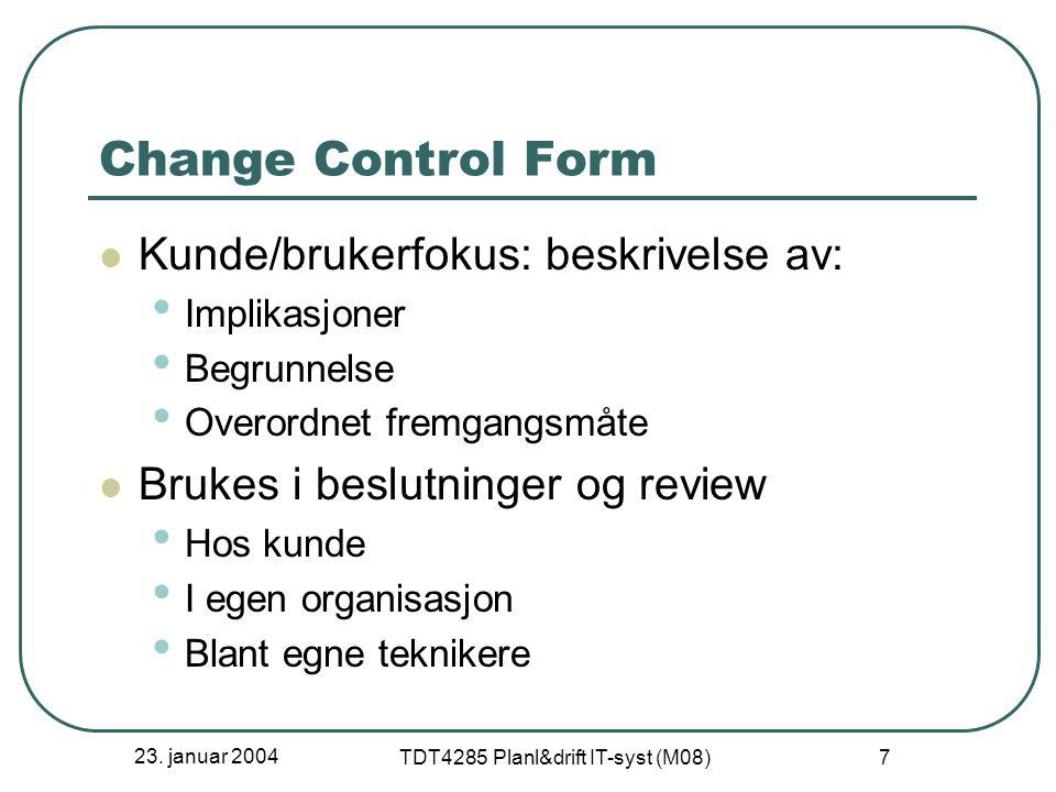 23. januar 2004 TDT4285 Planl&drift IT-syst (M08) 7 Change Control Form Kunde/brukerfokus: beskrivelse av: Implikasjoner Begrunnelse Overordnet fremga