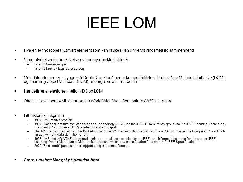 IEEE LOM Hva er læringsobjekt: Ethvert element som kan brukes i en undervisningsmessig sammenheng Store utvidelser for beskrivelse av læringsobjekter inklusiv –Tiltenkt brukergruppe –Tiltenkt bruk av læringsressursen Metadata elementene bygger på Dublin Core for å bedre kompatibiliteten.