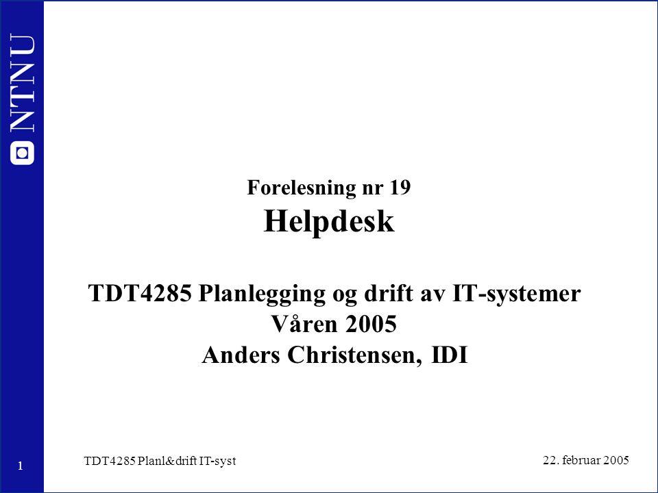 1 22. februar 2005 TDT4285 Planl&drift IT-syst Forelesning nr 19 Helpdesk TDT4285 Planlegging og drift av IT-systemer Våren 2005 Anders Christensen, I