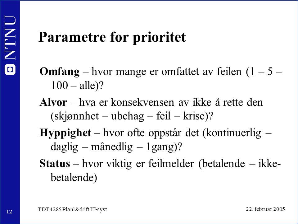 12 22. februar 2005 TDT4285 Planl&drift IT-syst Parametre for prioritet Omfang – hvor mange er omfattet av feilen (1 – 5 – 100 – alle)? Alvor – hva er