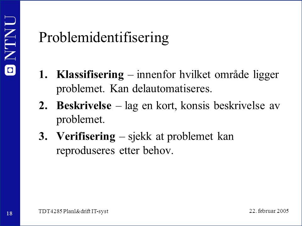 18 22. februar 2005 TDT4285 Planl&drift IT-syst Problemidentifisering 1.Klassifisering – innenfor hvilket område ligger problemet. Kan delautomatisere