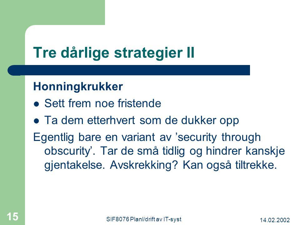14.02.2002 SIF8076 Planl/drift av IT-syst 15 Tre dårlige strategier II Honningkrukker Sett frem noe fristende Ta dem etterhvert som de dukker opp Egentlig bare en variant av 'security through obscurity'.