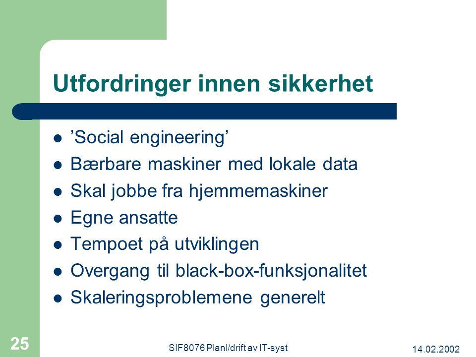 14.02.2002 SIF8076 Planl/drift av IT-syst 25 Utfordringer innen sikkerhet 'Social engineering' Bærbare maskiner med lokale data Skal jobbe fra hjemmemaskiner Egne ansatte Tempoet på utviklingen Overgang til black-box-funksjonalitet Skaleringsproblemene generelt