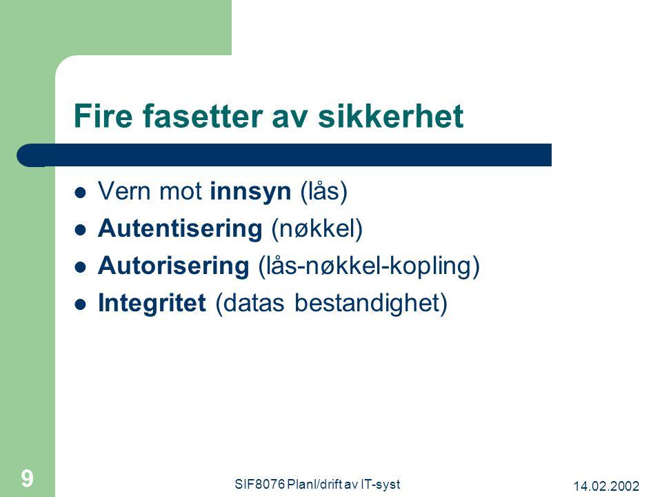 14.02.2002 SIF8076 Planl/drift av IT-syst 9 Fire fasetter av sikkerhet Vern mot innsyn (lås) Autentisering (nøkkel) Autorisering (lås-nøkkel-kopling) Integritet (datas bestandighet)
