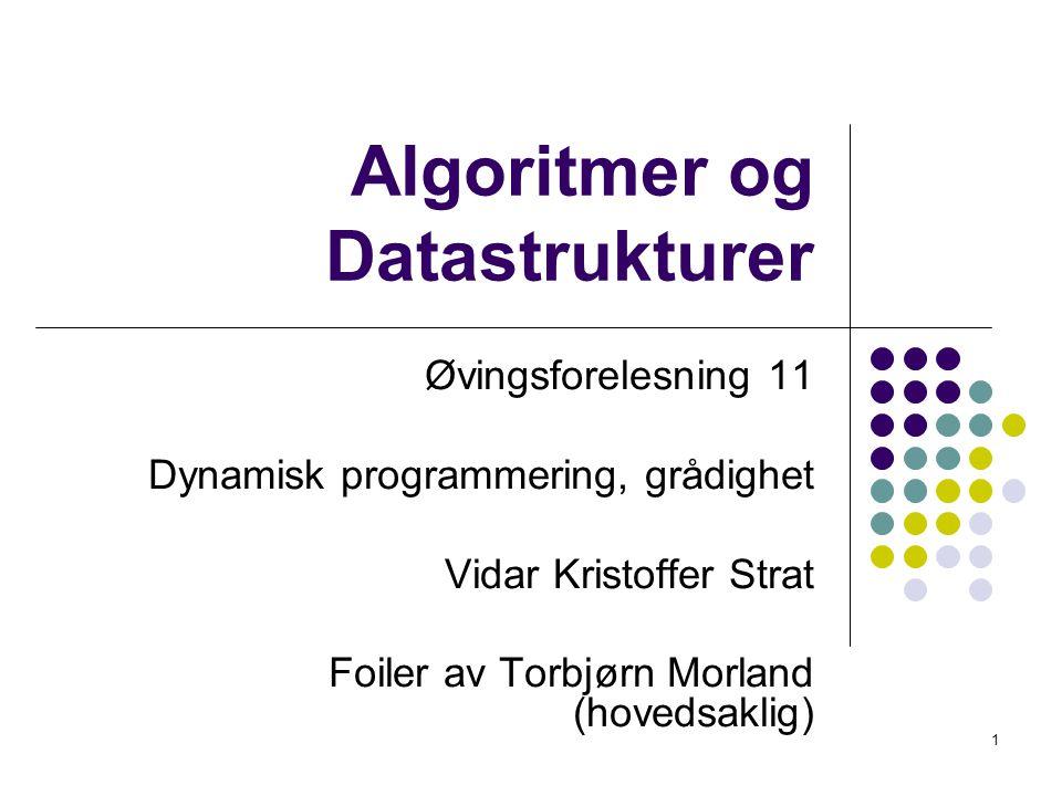1 Algoritmer og Datastrukturer Øvingsforelesning 11 Dynamisk programmering, grådighet Vidar Kristoffer Strat Foiler av Torbjørn Morland (hovedsaklig)