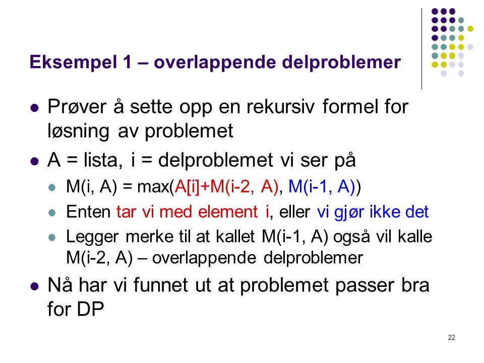 22 Eksempel 1 – overlappende delproblemer Prøver å sette opp en rekursiv formel for løsning av problemet A = lista, i = delproblemet vi ser på M(i, A) = max(A[i]+M(i-2, A), M(i-1, A)) Enten tar vi med element i, eller vi gjør ikke det Legger merke til at kallet M(i-1, A) også vil kalle M(i-2, A) – overlappende delproblemer Nå har vi funnet ut at problemet passer bra for DP