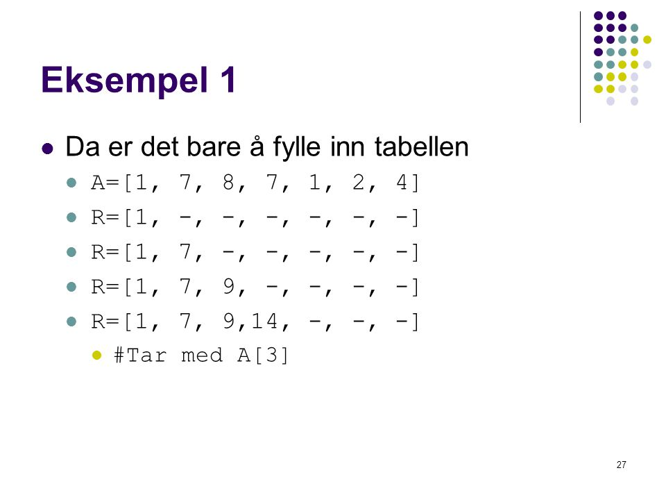 27 Eksempel 1 Da er det bare å fylle inn tabellen A=[1, 7, 8, 7, 1, 2, 4] R=[1, -, -, -, -, -, -] R=[1, 7, -, -, -, -, -] R=[1, 7, 9, -, -, -, -] R=[1
